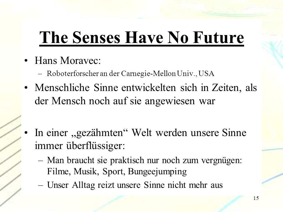 15 The Senses Have No Future Hans Moravec: –Roboterforscher an der Carnegie-Mellon Univ., USA Menschliche Sinne entwickelten sich in Zeiten, als der M