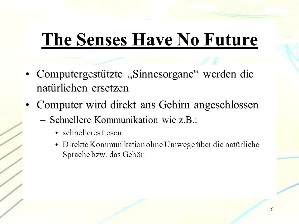 """16 The Senses Have No Future Computergestützte """"Sinnesorgane"""" werden die natürlichen ersetzen Computer wird direkt ans Gehirn angeschlossen –Schneller"""