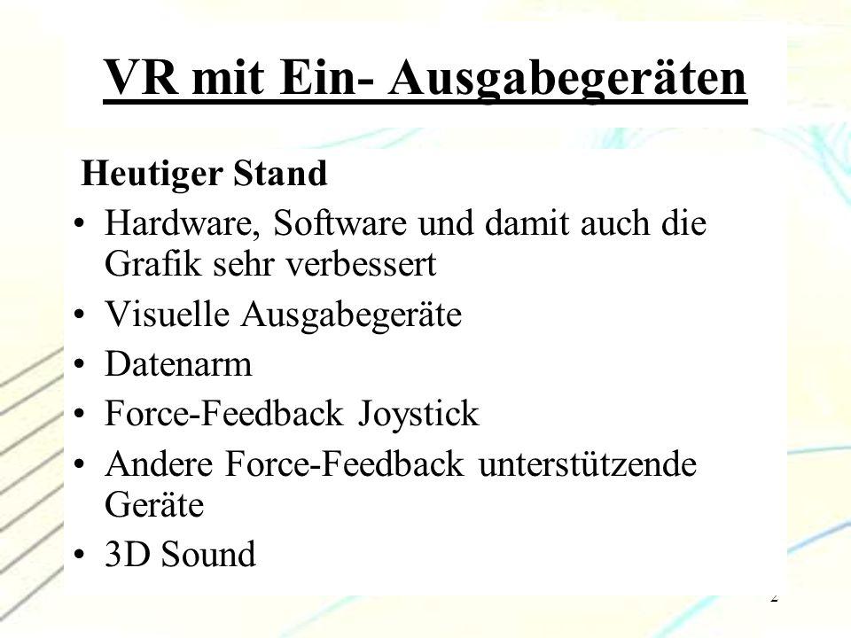 2 VR mit Ein- Ausgabegeräten Heutiger Stand Hardware, Software und damit auch die Grafik sehr verbessert Visuelle Ausgabegeräte Datenarm Force-Feedbac