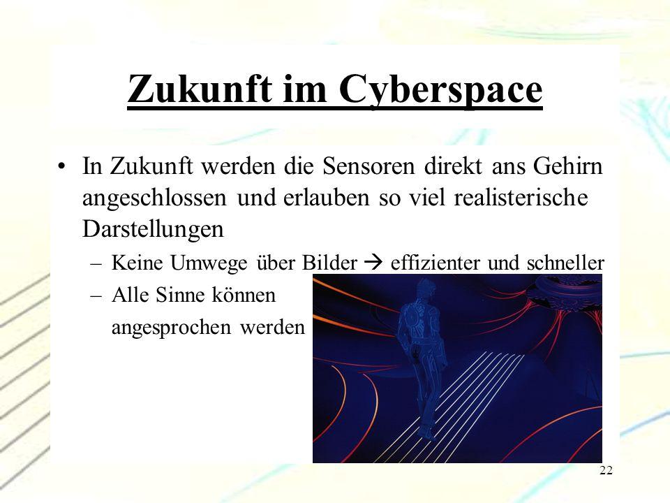 22 Zukunft im Cyberspace In Zukunft werden die Sensoren direkt ans Gehirn angeschlossen und erlauben so viel realisterische Darstellungen –Keine Umweg