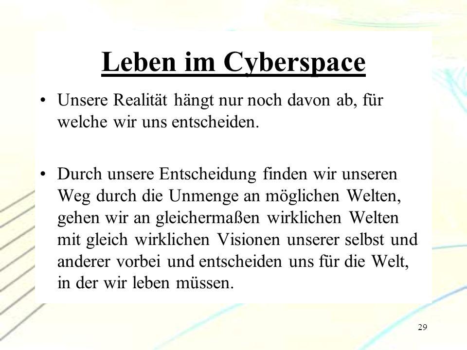 29 Leben im Cyberspace Unsere Realität hängt nur noch davon ab, für welche wir uns entscheiden. Durch unsere Entscheidung finden wir unseren Weg durch