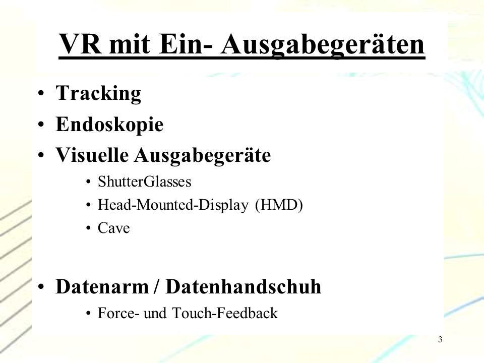 3 VR mit Ein- Ausgabegeräten Tracking Endoskopie Visuelle Ausgabegeräte ShutterGlasses Head-Mounted-Display (HMD) Cave Datenarm / Datenhandschuh Force