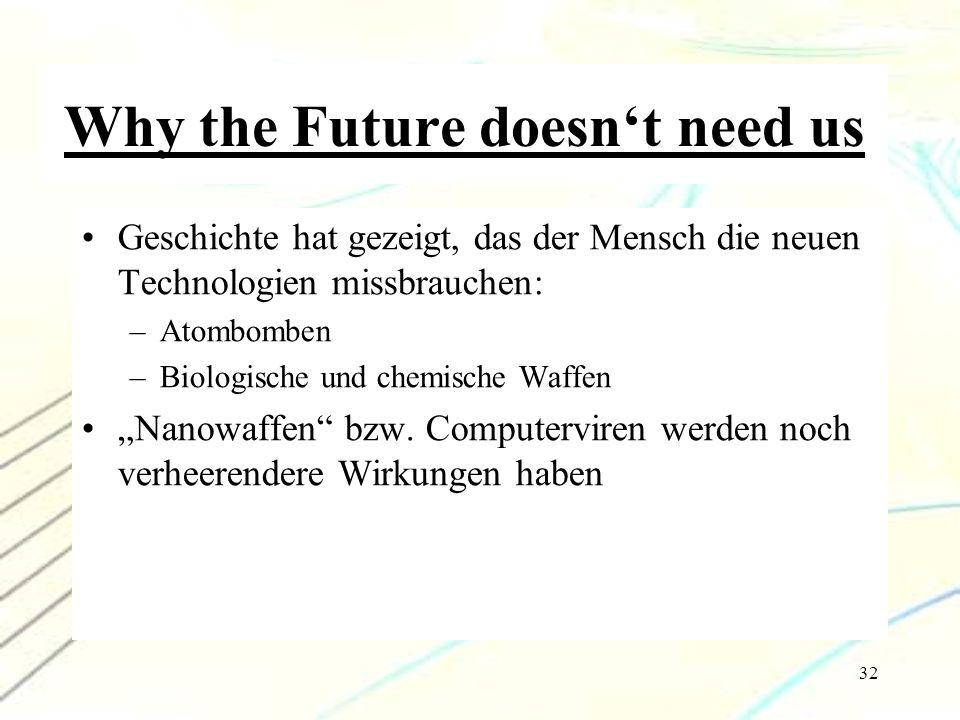 32 Why the Future doesn't need us Geschichte hat gezeigt, das der Mensch die neuen Technologien missbrauchen: –Atombomben –Biologische und chemische W