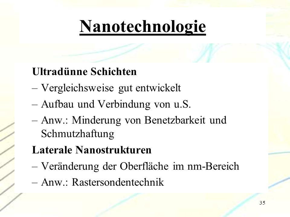 35 Nanotechnologie Ultradünne Schichten –Vergleichsweise gut entwickelt –Aufbau und Verbindung von u.S. –Anw.: Minderung von Benetzbarkeit und Schmutz