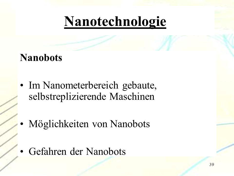 39 Nanotechnologie Nanobots Im Nanometerbereich gebaute, selbstreplizierende Maschinen Möglichkeiten von Nanobots Gefahren der Nanobots