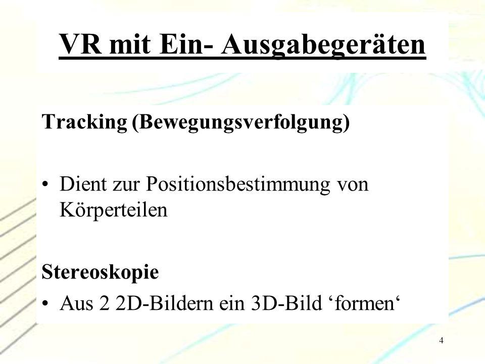 4 VR mit Ein- Ausgabegeräten Tracking (Bewegungsverfolgung) Dient zur Positionsbestimmung von Körperteilen Stereoskopie Aus 2 2D-Bildern ein 3D-Bild '