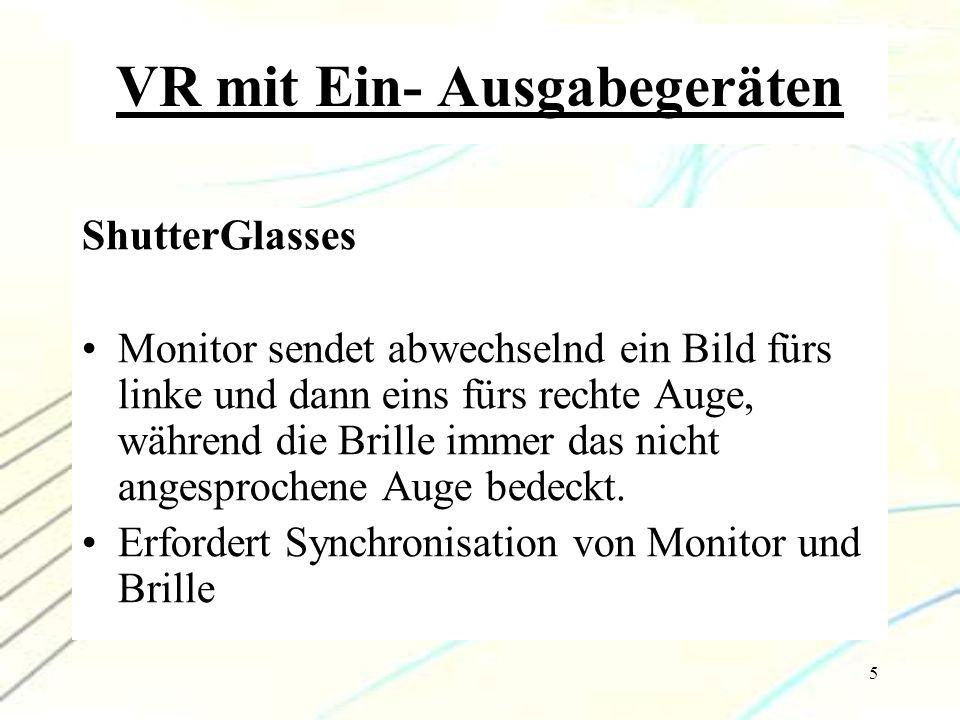 6 VR mit Ein- Ausgabegeräten Head-Mounted-Display H-M-D's haben vor jedem Auge ein Display, auf welchem sie leicht versetzte Bilder senden Cave Am realistischsten Kombination aus 3-6 Projektionswänden und ShutterGlasses