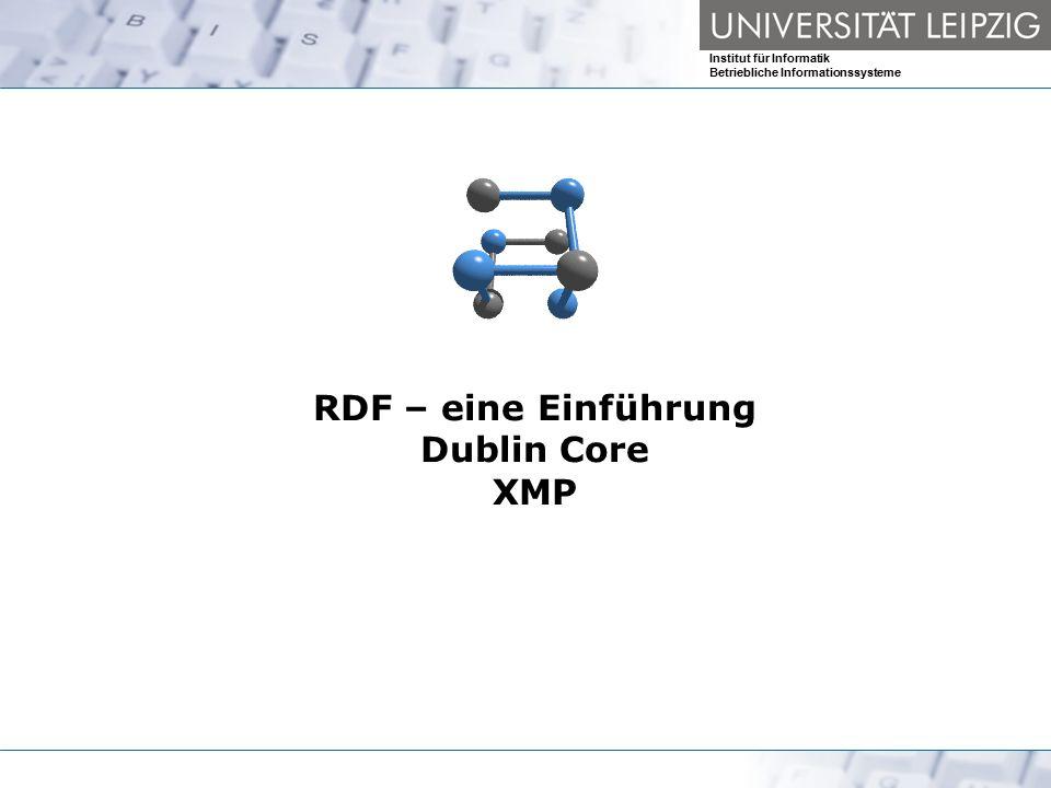 Institut für Informatik Betriebliche Informationssysteme RDF – eine Einführung Dublin Core XMP