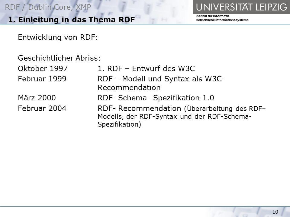 RDF / Dublin Core, XMP Institut für Informatik Betriebliche Informationssysteme 10 1. Einleitung in das Thema RDF Entwicklung von RDF: Geschichtlicher