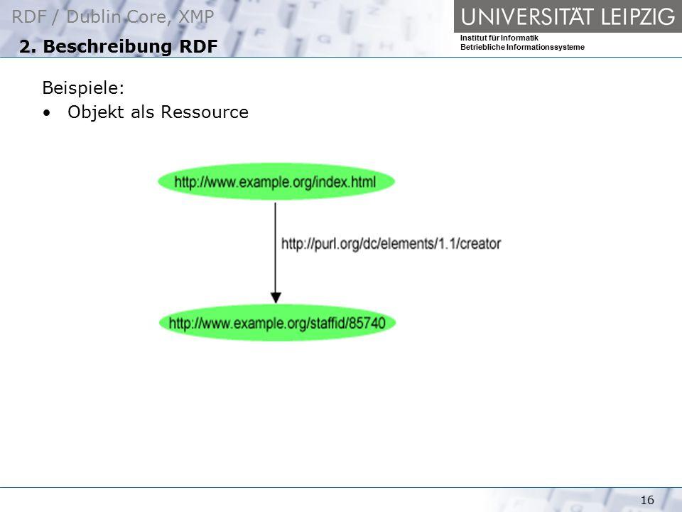RDF / Dublin Core, XMP Institut für Informatik Betriebliche Informationssysteme 16 2. Beschreibung RDF Beispiele: Objekt als Ressource