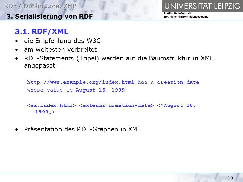 RDF / Dublin Core, XMP Institut für Informatik Betriebliche Informationssysteme 25 3. Serialisierung von RDF 3.1. RDF/XML die Empfehlung des W3C am we