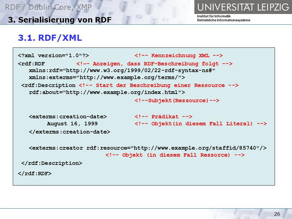 RDF / Dublin Core, XMP Institut für Informatik Betriebliche Informationssysteme 26 3. Serialisierung von RDF 3.1. RDF/XML xmlns:rdf=