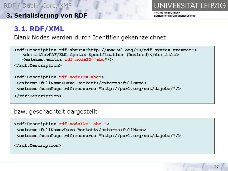 RDF / Dublin Core, XMP Institut für Informatik Betriebliche Informationssysteme 27 3. Serialisierung von RDF 3.1. RDF/XML Blank Nodes werden durch Ide