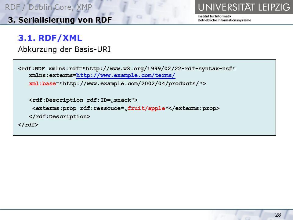 RDF / Dublin Core, XMP Institut für Informatik Betriebliche Informationssysteme 28 3. Serialisierung von RDF 3.1. RDF/XML Abkürzung der Basis-URI <rdf