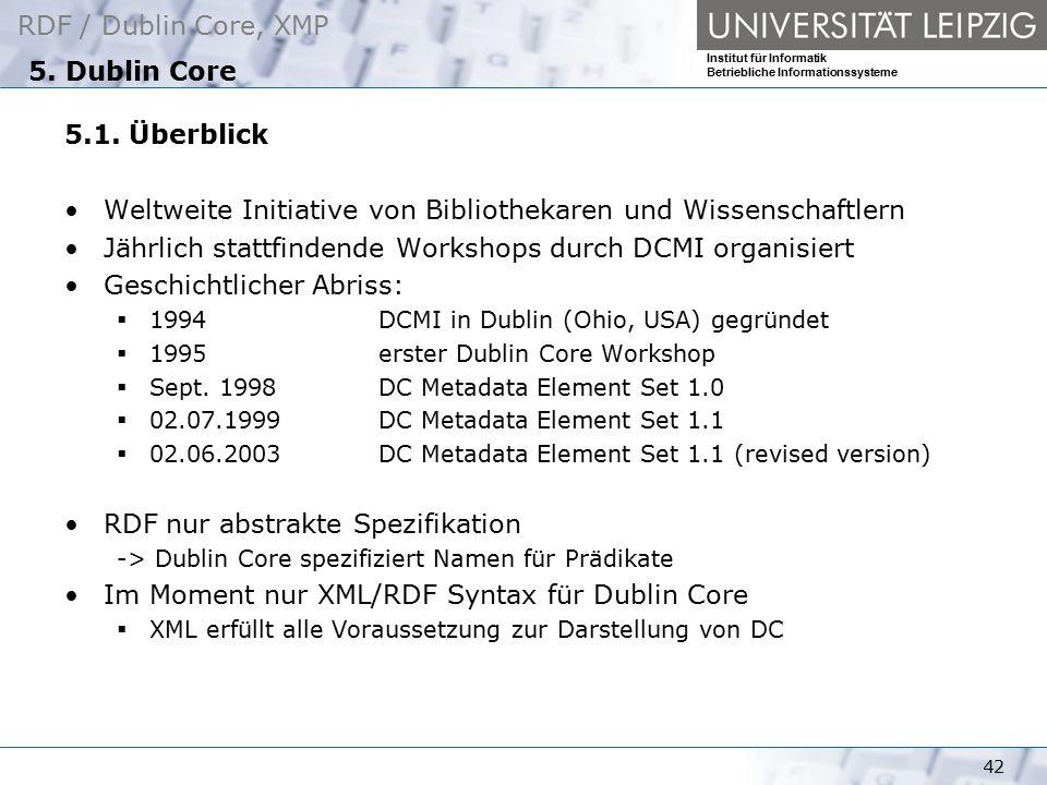 RDF / Dublin Core, XMP Institut für Informatik Betriebliche Informationssysteme 42 5. Dublin Core 5.1. Überblick Weltweite Initiative von Bibliothekar