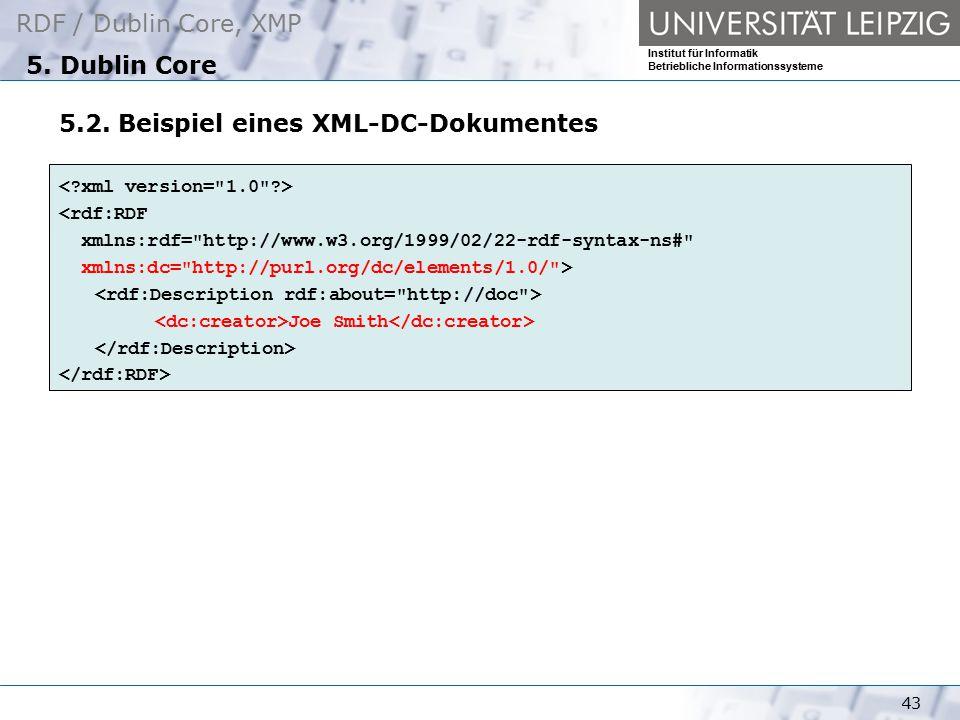 RDF / Dublin Core, XMP Institut für Informatik Betriebliche Informationssysteme 43 5. Dublin Core 5.2. Beispiel eines XML-DC-Dokumentes <rdf:RDF xmlns