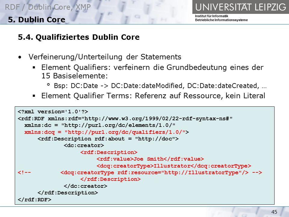 RDF / Dublin Core, XMP Institut für Informatik Betriebliche Informationssysteme 45 5. Dublin Core 5.4. Qualifiziertes Dublin Core Verfeinerung/Unterte