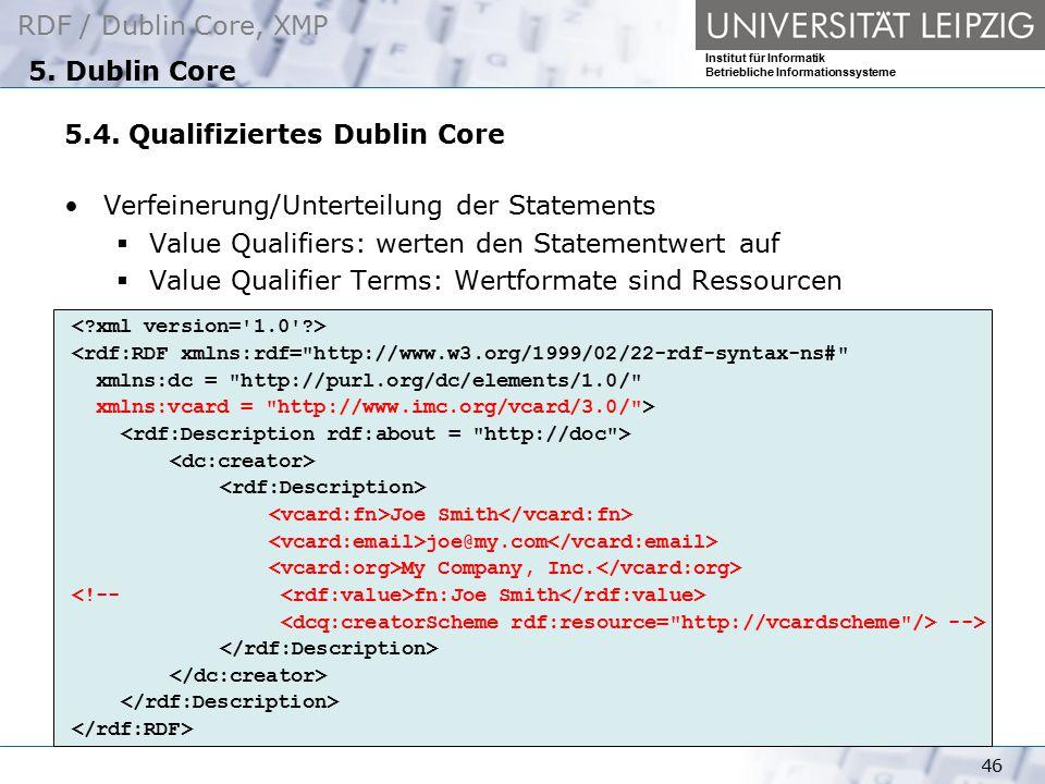 RDF / Dublin Core, XMP Institut für Informatik Betriebliche Informationssysteme 46 5. Dublin Core 5.4. Qualifiziertes Dublin Core Verfeinerung/Unterte