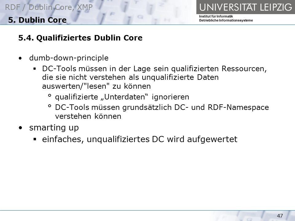 RDF / Dublin Core, XMP Institut für Informatik Betriebliche Informationssysteme 47 5. Dublin Core 5.4. Qualifiziertes Dublin Core dumb-down-principle