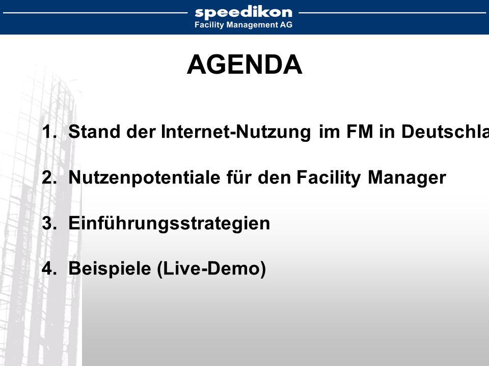AGENDA 1. Stand der Internet-Nutzung im FM in Deutschland 2. Nutzenpotentiale für den Facility Manager 3. Einführungsstrategien 4. Beispiele (Live-Dem