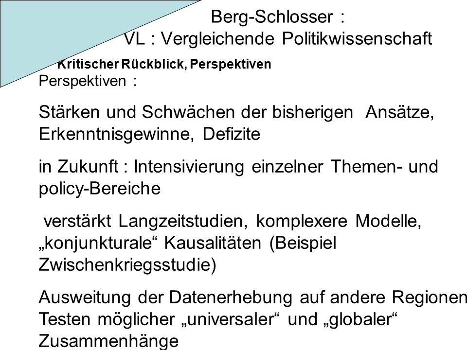"""Berg-Schlosser : VL : Vergleichende Politikwissenschaft Kritischer Rückblick, Perspektiven Perspektiven : Stärken und Schwächen der bisherigen Ansätze, Erkenntnisgewinne, Defizite in Zukunft : Intensivierung einzelner Themen- und policy-Bereiche verstärkt Langzeitstudien, komplexere Modelle, """"konjunkturale Kausalitäten (Beispiel Zwischenkriegsstudie) Ausweitung der Datenerhebung auf andere Regionen, Testen möglicher """"universaler und """"globaler Zusammenhänge"""
