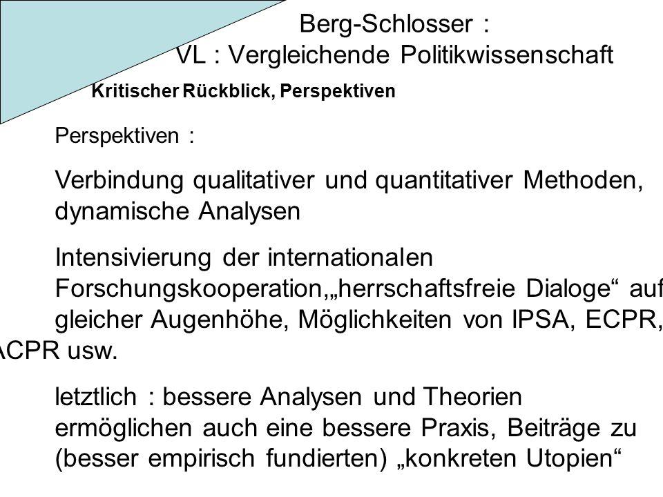 """Berg-Schlosser : VL : Vergleichende Politikwissenschaft Kritischer Rückblick, Perspektiven Perspektiven : Verbindung qualitativer und quantitativer Methoden, dynamische Analysen Intensivierung der internationalen Forschungskooperation,""""herrschaftsfreie Dialoge auf gleicher Augenhöhe, Möglichkeiten von IPSA, ECPR, ACPR usw."""