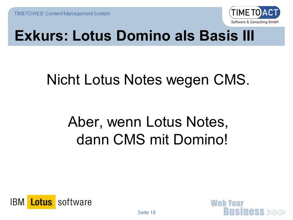 Seite 18 Exkurs: Lotus Domino als Basis III Nicht Lotus Notes wegen CMS. Aber, wenn Lotus Notes, dann CMS mit Domino! TIMETOWEB Content Management Sys