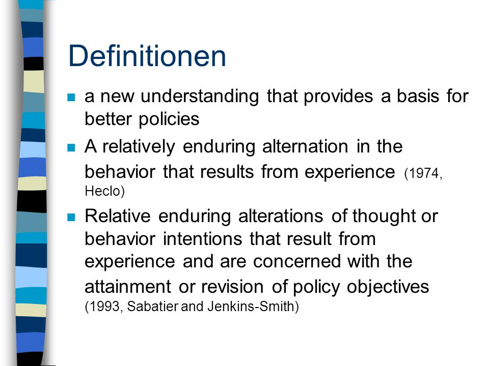 Definitionen n a new understanding that provides a basis for better policies n A relatively enduring alternation in the behavior that results from experience (1974, Heclo) n Relative enduring alterations of thought or behavior intentions that result from experience and are concerned with the attainment or revision of policy objectives (1993, Sabatier and Jenkins-Smith)