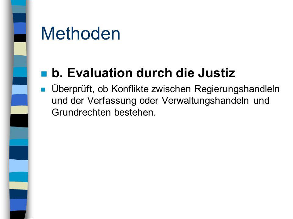 Methoden n b. Evaluation durch die Justiz n Überprüft, ob Konflikte zwischen Regierungshandleln und der Verfassung oder Verwaltungshandeln und Grundre