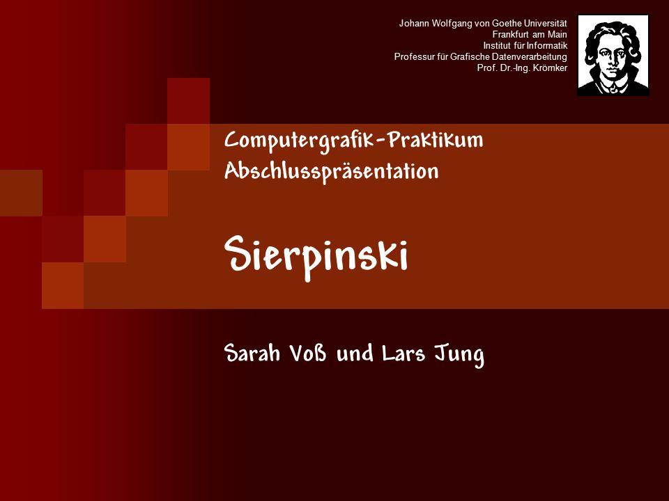 Computergrafik-Praktikum Abschlusspräsentation Sierpinski Sarah Voß und Lars Jung Johann Wolfgang von Goethe Universität Frankfurt am Main Institut für Informatik Professur für Grafische Datenverarbeitung Prof.