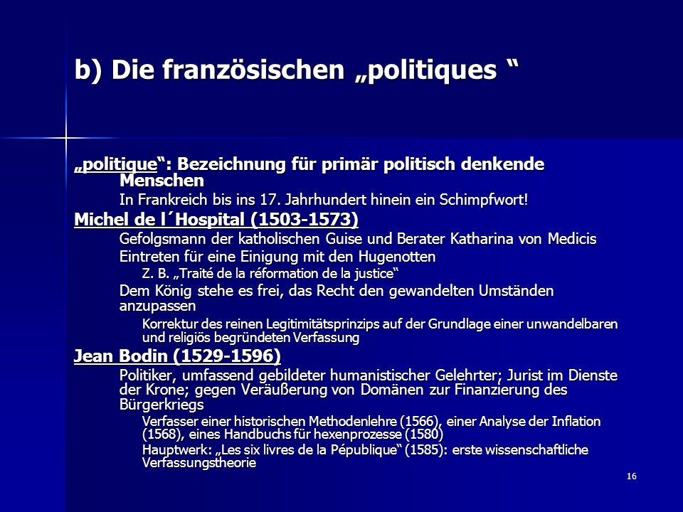 """16 b) Die französischen """"politiques """" """"politique"""": Bezeichnung für primär politisch denkende Menschen In Frankreich bis ins 17. Jahrhundert hinein ein"""