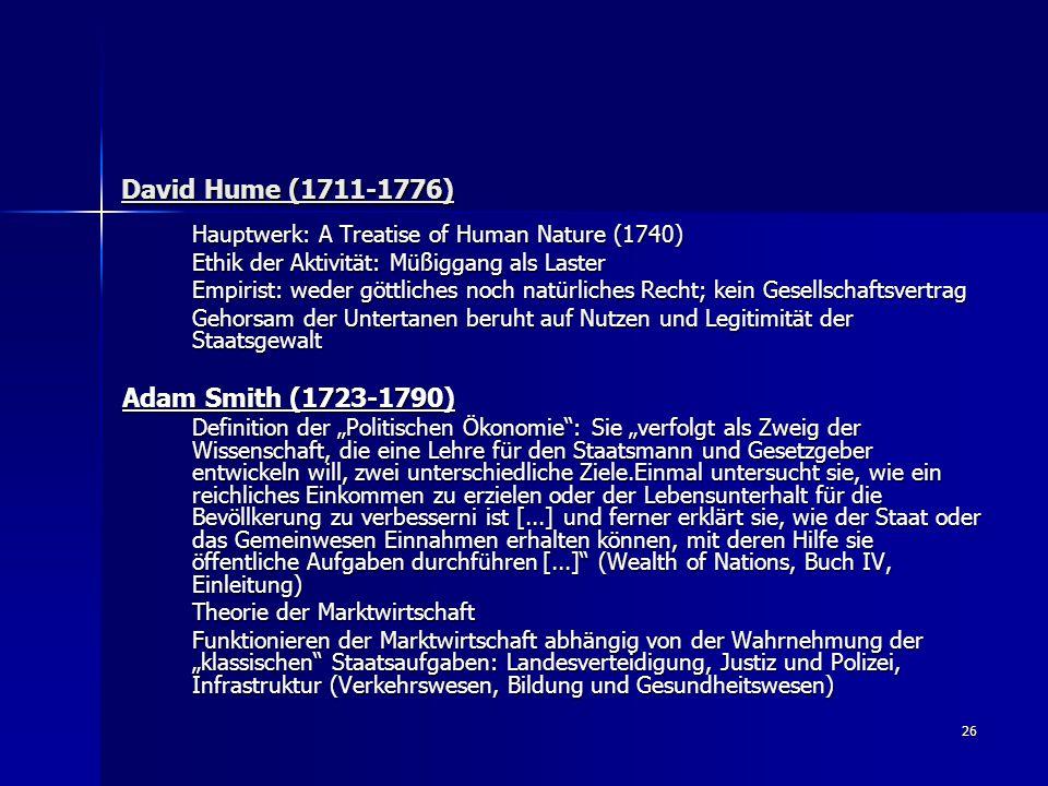 26 David Hume (1711-1776) David Hume (1711-1776) Hauptwerk: A Treatise of Human Nature (1740) Ethik der Aktivität: Müßiggang als Laster Empirist: wede