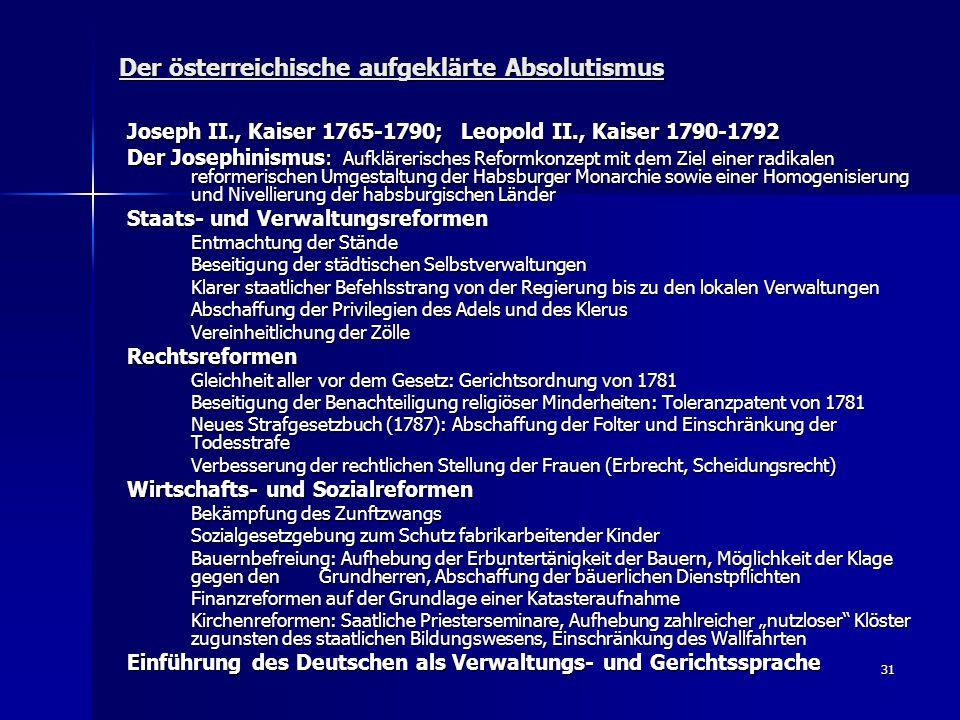 31 Der österreichische aufgeklärte Absolutismus Joseph II., Kaiser 1765-1790; Leopold II., Kaiser 1790-1792 Der Josephinismus: Aufklärerisches Reformk