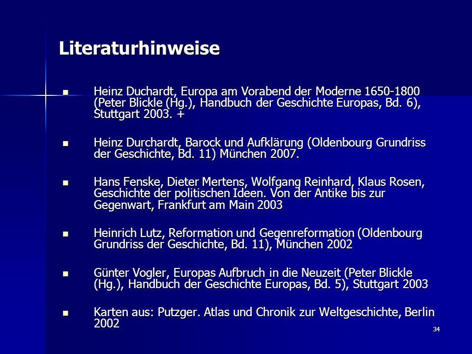 34 Literaturhinweise Heinz Duchardt, Europa am Vorabend der Moderne 1650-1800 (Peter Blickle (Hg.), Handbuch der Geschichte Europas, Bd. 6), Stuttgart
