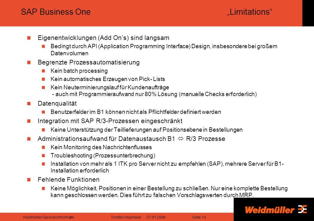 """Seite 14Weidmüller Services InformatikTorsten Hopmeier 27.01.2006 SAP Business One""""Limitations Eigenentwicklungen (Add On's) sind langsam Bedingt durch API (Application Programming Interface) Design, insbesondere bei großem Datenvolumen Begrenzte Prozessautomatisierung Kein batch processing Kein automatisches Erzeugen von Pick- Lists Kein Neuterminierungslauf für Kundenaufträge - auch mit Programmieraufwand nur 80% Lösung (manuelle Checks erforderlich) Datenqualität Benutzerfelder im B1 können nicht als Pflichtfelder definiert werden Integration mit SAP R/3-Prozessen eingeschränkt Keine Unterstützung der Teillieferungen auf Positionsebene in Bestellungen Administrationsaufwand für Datenaustausch B1  R/3 Prozesse Kein Monitoring des Nachrichtenflusses Troubleshooting (Prozessunterbrechung) Installation von mehr als 1 ITK pro Server nicht zu empfehlen (SAP), mehrere Server für B1- Installation erforderlich Fehlende Funktionen Keine Möglichkeit, Positionen in einer Bestellung zu schließen."""