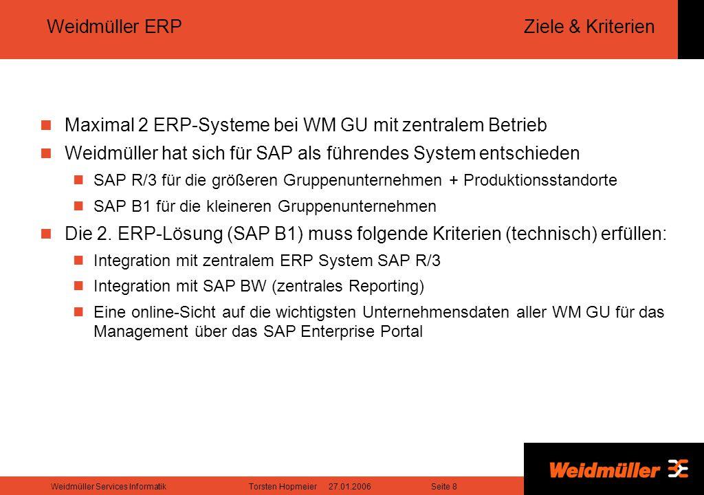 Seite 8Weidmüller Services InformatikTorsten Hopmeier 27.01.2006 Weidmüller ERP Ziele & Kriterien Maximal 2 ERP-Systeme bei WM GU mit zentralem Betrieb Weidmüller hat sich für SAP als führendes System entschieden SAP R/3 für die größeren Gruppenunternehmen + Produktionsstandorte SAP B1 für die kleineren Gruppenunternehmen Die 2.