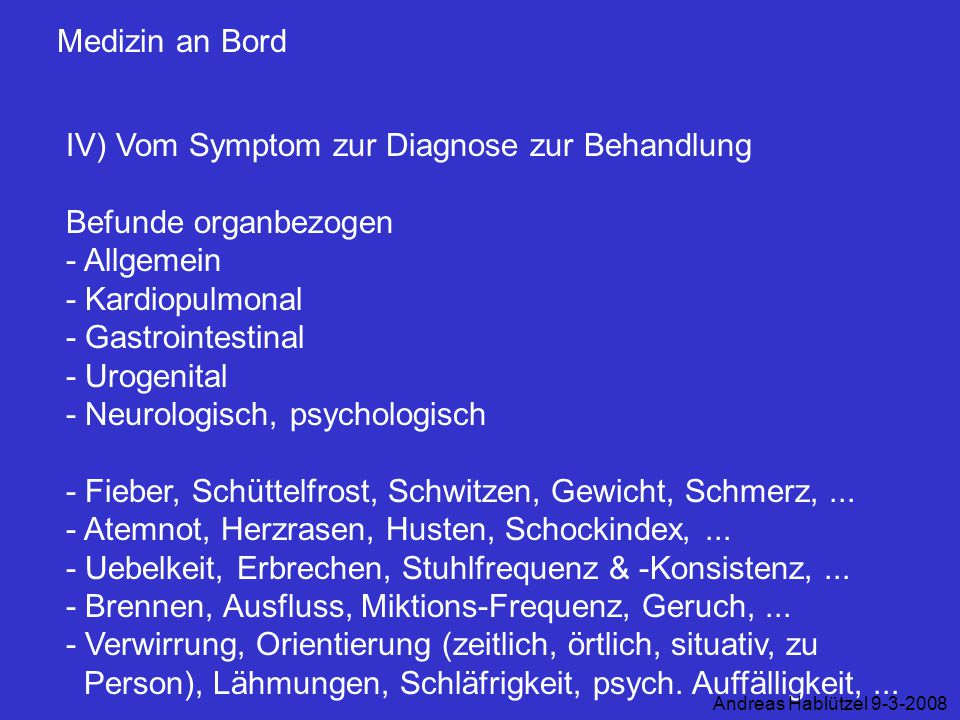 Medizin an Bord IV) Vom Symptom zur Diagnose zur Behandlung Befunde organbezogen - Allgemein - Kardiopulmonal - Gastrointestinal - Urogenital - Neurol