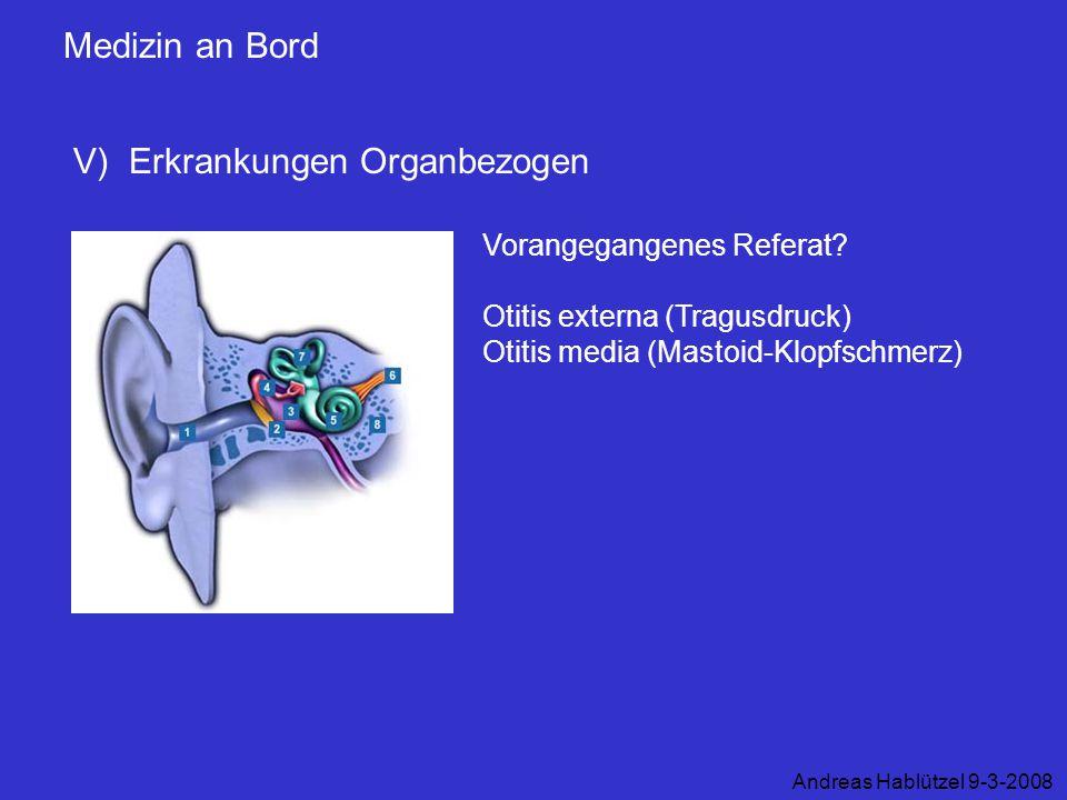 Medizin an Bord V) Erkrankungen Organbezogen Andreas Hablützel 9-3-2008 Vorangegangenes Referat? Otitis externa (Tragusdruck) Otitis media (Mastoid-Kl