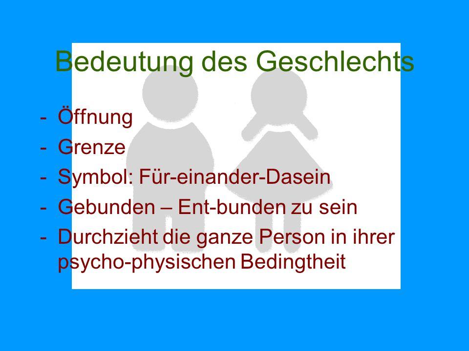 Bedeutung des Geschlechts -Öffnung -Grenze -Symbol: Für-einander-Dasein -Gebunden – Ent-bunden zu sein -Durchzieht die ganze Person in ihrer psycho-ph