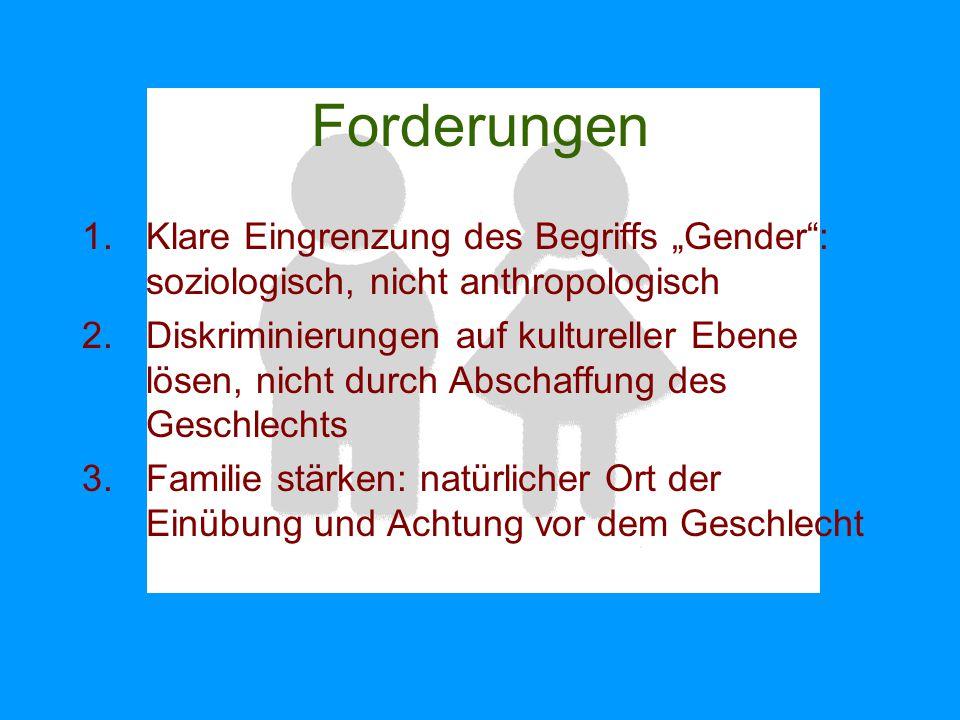 """Forderungen 1.Klare Eingrenzung des Begriffs """"Gender"""": soziologisch, nicht anthropologisch 2.Diskriminierungen auf kultureller Ebene lösen, nicht durc"""