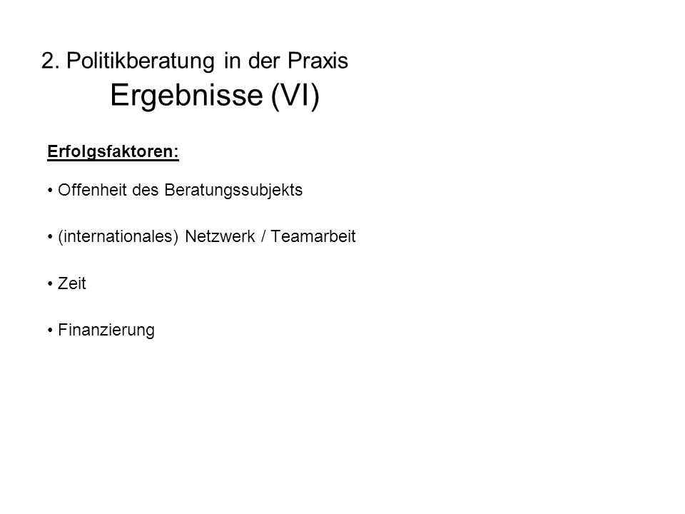 2. Politikberatung in der Praxis Ergebnisse (VI) Erfolgsfaktoren: Offenheit des Beratungssubjekts (internationales) Netzwerk / Teamarbeit Zeit Finanzi