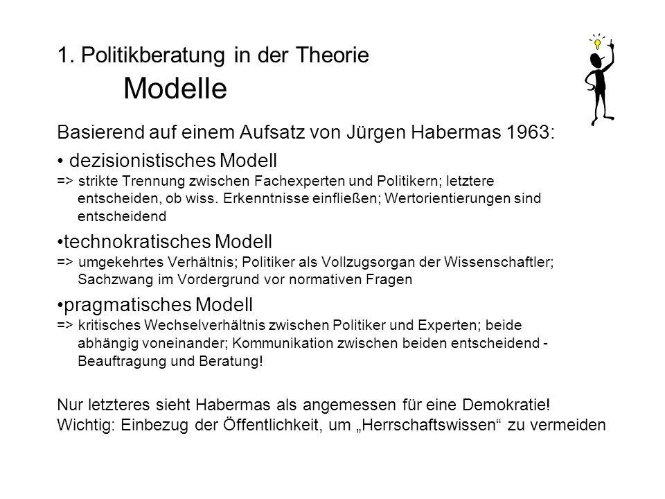 1. Politikberatung in der Theorie Modelle Basierend auf einem Aufsatz von Jürgen Habermas 1963: dezisionistisches Modell => strikte Trennung zwischen