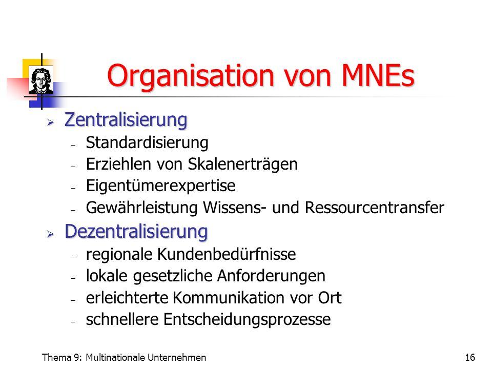 Thema 9: Multinationale Unternehmen16 Organisation von MNEs  Zentralisierung  Standardisierung  Erziehlen von Skalenerträgen  Eigentümerexpertise