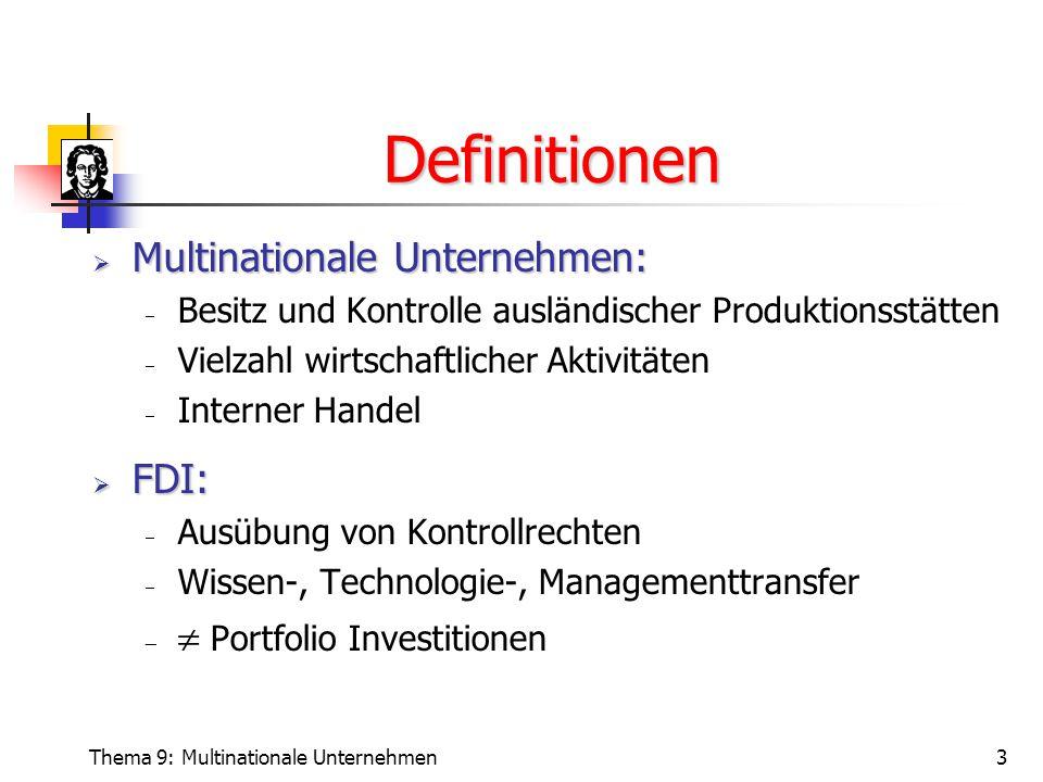 Thema 9: Multinationale Unternehmen3 Definitionen  Multinationale Unternehmen:  Besitz und Kontrolle ausländischer Produktionsstätten  Vielzahl wirtschaftlicher Aktivitäten  Interner Handel  FDI:  Ausübung von Kontrollrechten  Wissen-, Technologie-, Managementtransfer   Portfolio Investitionen