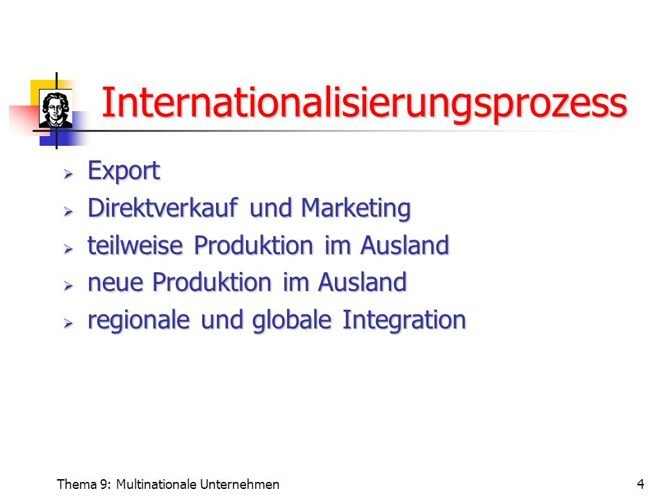 Thema 9: Multinationale Unternehmen4 Internationalisierungsprozess  Export  Direktverkauf und Marketing  teilweise Produktion im Ausland  neue Produktion im Ausland  regionale und globale Integration