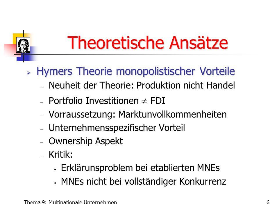 Thema 9: Multinationale Unternehmen6 Theoretische Ansätze  Hymers Theorie monopolistischer Vorteile  Neuheit der Theorie: Produktion nicht Handel 