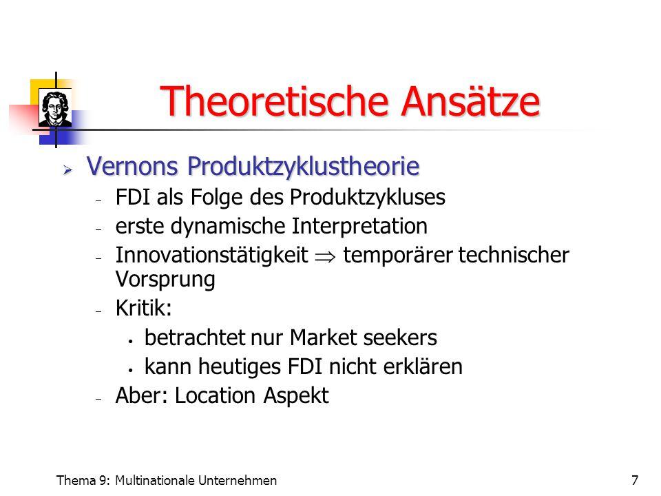 Thema 9: Multinationale Unternehmen7 Theoretische Ansätze  Vernons Produktzyklustheorie  FDI als Folge des Produktzykluses  erste dynamische Interpretation  Innovationstätigkeit  temporärer technischer Vorsprung  Kritik: betrachtet nur Market seekers kann heutiges FDI nicht erklären  Aber: Location Aspekt