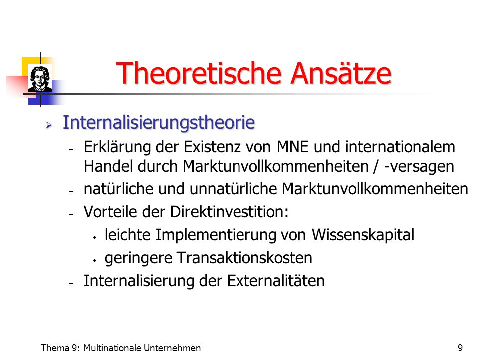 Thema 9: Multinationale Unternehmen10 Theoretische Ansätze  Dunnings OLI-Modell  Integration verschiedener Theorien  Kritik: fehlende theoretische Fundamentierung  Aber: gute Anwendbarkeit Auslandsproduktion Ownership Advantage Internalisation Advantage Location Advantage