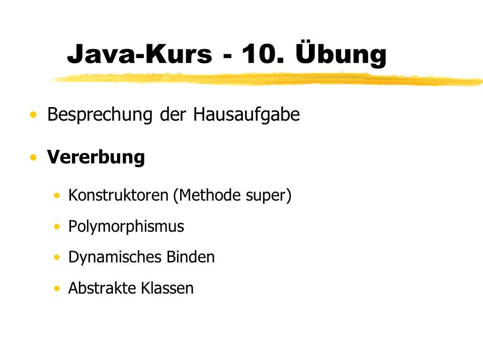 Java-Kurs - 10. Übung Besprechung der Hausaufgabe Vererbung Konstruktoren (Methode super) Polymorphismus Dynamisches Binden Abstrakte Klassen