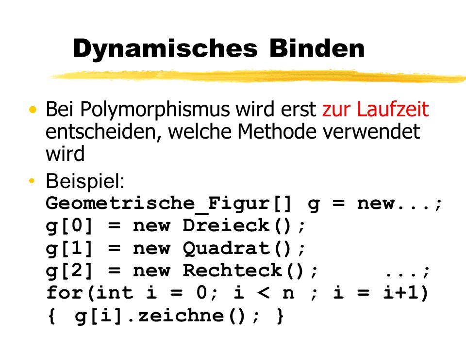 Dynamisches Binden Bei Polymorphismus wird erst zur Laufzeit entscheiden, welche Methode verwendet wird Beispiel: Geometrische_Figur[] g = new...; g[0
